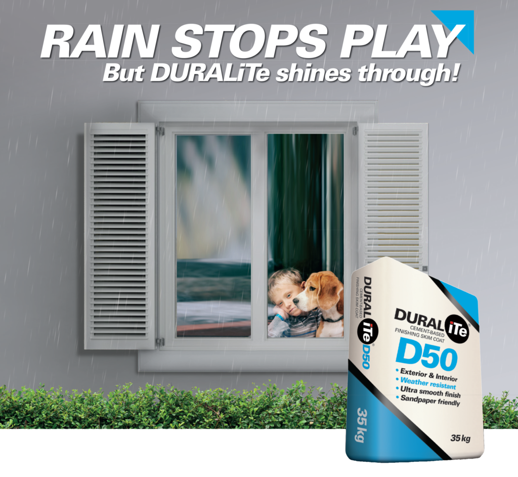 RAIN STOPS PLAY, but DURALITE shines through! Duralite Cement-based skim coat: suitable for interior and exterior use, is weather resistant and comes in 35kg bags.